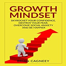 Growth Mindset: Skyrocket Your Confidence, Destroy Your Fear, Overcome Social Anxiety, and Be Happier | Livre audio Auteur(s) : Brian Cagneey Narrateur(s) : Nathan W Wood