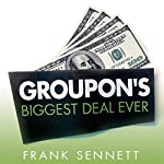 Groupon's Biggest Deal Ever: The Inside Story of How One Insane Gamble, Tons of Unbelievable Hype, and Millions of Wild Deals Made Billions for One Ballsy Joker | Frank Sennett
