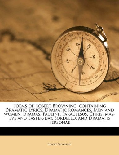 Poems of Robert Browning, containing Dramatic lyrics, Dramatic romances, Men and women, dramas, Pauline, Paracelsus, Christmas-eve and Easter-day, Sordello, and Dramatis personae