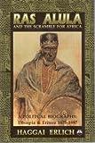 Ras Alula and the Scramble for Africa: A Political Biography : Ethiopia & Eritrea 1875-1897