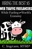Hiring the Best  Web Traffic Freelancers, While Fueling the World's Economy: Understanding Which Freelancers Can Make You Rich (Internet Marketing on a Budget Book 2)
