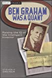 Steven P. Greiner Ben Graham Was a Quant: Raising the IQ of the Intelligent Investor (Wiley Finance)