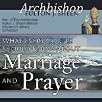 What Every Couple Should Know About Marriage and Prayer  by Fulton J Sheen Narrated by Archbishop Fulton J. Sheen