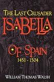 Isabella Of Spain: The Last Crusader (1451-1504)