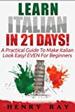 Italian: Learn Italian In 21 DAYS! - A Practical Guide To Make Italian Look Easy! EVEN For Beginners (Italian, Spanish, French, German)