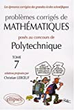 Problmes corrigs de mathmatiques poss au concours de Polytechnique 2004-2007 : Tome 7