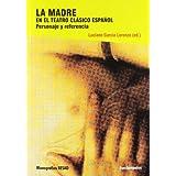 LA MADRE EN EL TEATRO CLÁSICO ESPAÑOL: Personaje y referencia (Arte Teoría Teatral)