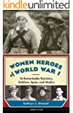 Women Heroes of World War I: 16 Remarkable Resisters, Soldiers, Spies, and Medics (Women of Action)