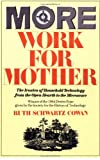 More Work For Mother: The Ironies Of Household Technology From The Open Hearth To The Microwave (0465047327) by Ruth Schwartz Cowan