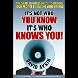 It's Not Who You Know, It's Who Knows You: The Small Business Guide to Raising Your Profits by Raising Your Profile (Unabridged)