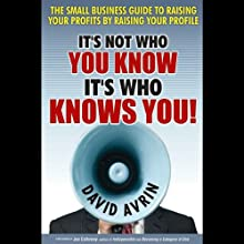 It's Not Who You Know, It's Who Knows You: The Small Business Guide to Raising Your Profits by Raising Your Profile (       UNABRIDGED) by David Avrin Narrated by David Avrin