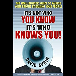 It's Not Who You Know, It's Who Knows You: The Small Business Guide to Raising Your Profits by Raising Your Profile | [David Avrin]