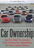 Car Ownership: Tips On How To Acquire Your Dream Car Regardless Of Your Credit History