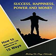 Success, Happiness, Power and Money: How to Make Your Life Awesome in 15 Ways Audiobook by Stirling De Cruz-Coleridge Narrated by Sangita Chauhan