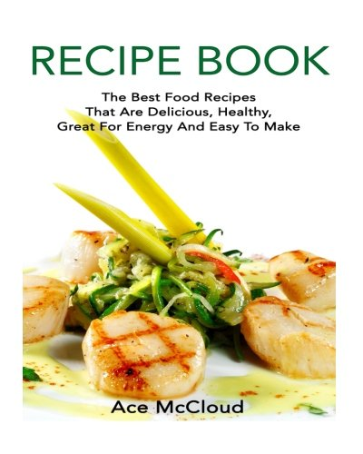 Recipe Book: The Best Food Recipes That Are Delicious, Healthy, Great For Energy And Easy To Make (Healthy Cooking, Easy and Healthy Recipes, Recipe Cookbooks) (Crock Pot Cooking For Men compare prices)