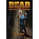 DEAD: The Ugly Beginning ~ TW Brown