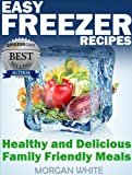 Easy Freezer Recipes: Save Time and Money with Healthy and Delicious Family Friendly Meals
