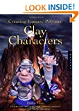 Creating Fantasy Polymer Clay Characters: Step-by-Step Elves, Wizards, Dragons, Knights, Skeletons, Santas, and More!