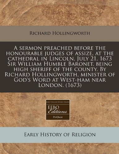 A sermon preached before the honourable judges of assize, at the cathedral in Lincoln, July 21. 1673 Sir William Humble Baronet, being high sheriff of ... of God's Word at West-ham near London. (1673)