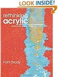 Rethinking Acrylic: Radical Solutions For Exploiting The World's Most Versatile Medium