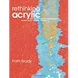 Rethinking Acrylic: Radical Solutions For Exploiting The World's Most Versatile Medium ~ Mary Todd Beam