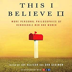 This I Believe II: More Personal Philosophies of Remarkable Men and Women | [Jay Allison, Dan Gediman (editors)]