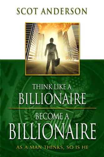 Think Like a Billionaire, Become a Billionaire: As a Man Thinks, So Is He