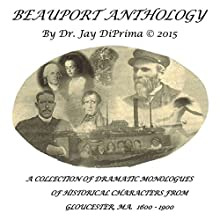 Beauport Anthology: A Collection of Dramatic Monologues of Gloucester's Historical Characters (1600-1900) (       UNABRIDGED) by Dr Jay DiPrima Narrated by Bradley Royds, Gordon Baird, James Buhrendorf, Duncan Nelson, David Adams, Nora Messier, Tina Greel, Talia Brown, Jay DiPrima