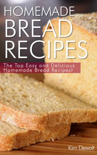 Homemade Bread Recipes: The Top Easy and Delicious Homemade Bread Recipes! by Kim Dewalt