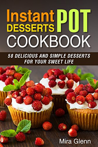 Instant Pot Desserts Cookbook: 58 Delicious and Simple Desserts for Your Sweet Life by Mira Glenn