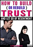 How to Build (or ReBuild) Trust and Let Go of Resentment: Start to Regain Trust in Your Relationship Today