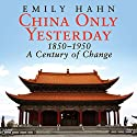 China Only Yesterday: 1850-1950: A Century of Change Audiobook by Emily Hahn Narrated by Emily Woo Zeller