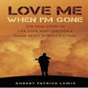 Love Me When I'm Gone: The True Story of Life, Love and Loss for a Green Beret in Post-9/11 War | [Robert Patrick Lewis]