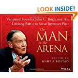 The Man in the Arena: Vanguard Founder John C. Bogle and His Lifelong Battle to Serve Investors First