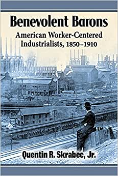Benevolent Barons: American Worker-Centered Industrialists, 1850-1910