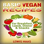 Basic Vegan Recipes: For Breakfast, Lunch, Dinner & Snacks | Lewis Haas