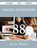 Angel Investors 88 Success Secrets - 88 Most Asked Questions on Angel Investors - What You Need to Know