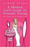 A Modern Girl's Guide to Dynamic Dating: How to Play and Win the Game of Love Sarah Ivens