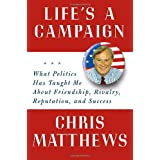 Life's a Campaign: What Politics Has Taught Me About Friendship, Rivalry, Reputation, and Success ~ Christopher Matthews