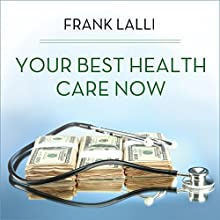 Your Best Health Care Now: Get Doctor Discounts, Save with Better Health Insurance, Find Affordable Prescriptions Audiobook by Frank Lalli Narrated by Tom Zingarelli