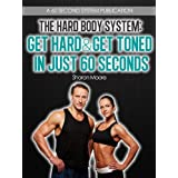 The Hard Body System: Get Hard & Get Toned In Just 60 Seconds (60 Second System Fitness & Exercise Lifestyle Guides Book 2) ~ Sharon Moore