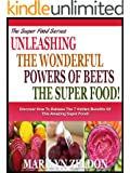 UNLEASHING THE WONDERFUL POWERS OF BEETS THE SUPER FOOD!: Discover Exactly How To Unleash All The Remarkable Benefits Of This Incredible Super Food! (The ... Health Series Book 1) (English Edition)
