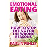 Emotional Eating: How to Stop Eating for the Wrong Reasons ~ Kaitlin Penley