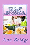 Fun in the Kitchen The Ultimate Kids Cookbook: Featuring Easy Recipes That They Can Do On Their Own With Trivia