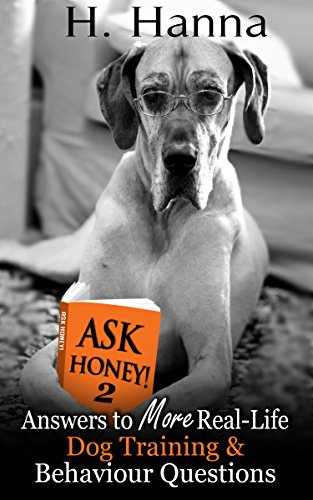 H.Y. Hanna - Ask Honey! #2 - Answers to MORE Real-Life Dog Training & Behaviour Questions: Practical advice for pet owners with canine behaviour and dog training problems