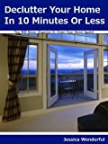 Declutter Your Home In 10 Minutes Or Less: You Will Never Organize Or Clean Your Home Again!