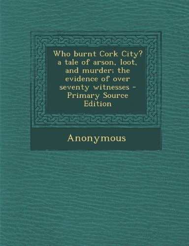 Who burnt Cork City? a tale of arson, loot, and murder; the evidence of over seventy witnesses