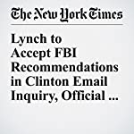 Lynch to Accept FBI Recommendations in Clinton Email Inquiry, Official Says | Matt Apuzzo