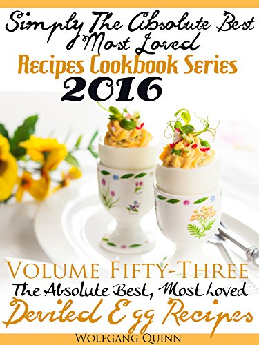 Simply The Absolute Best, Most Loved Recipes Cookbook Series 2016 Volume Fifty-Three The Absolute Best, Most Loved Deviled Egg Recipes by Wolfgang Quinn