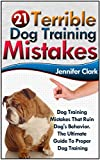 21 Terrible Dog Training Mistakes: Dog Training Mistakes That Ruin Dogs Behavior. The Ultimate Guide To Proper Dog Training (Dog Training, Dog Training Guide, Dog Behavior, Dog Training Books)